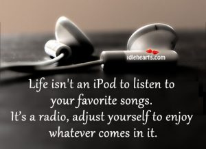 Motivational Quote on Life : Life is not an ipod to listen to your favourite songs