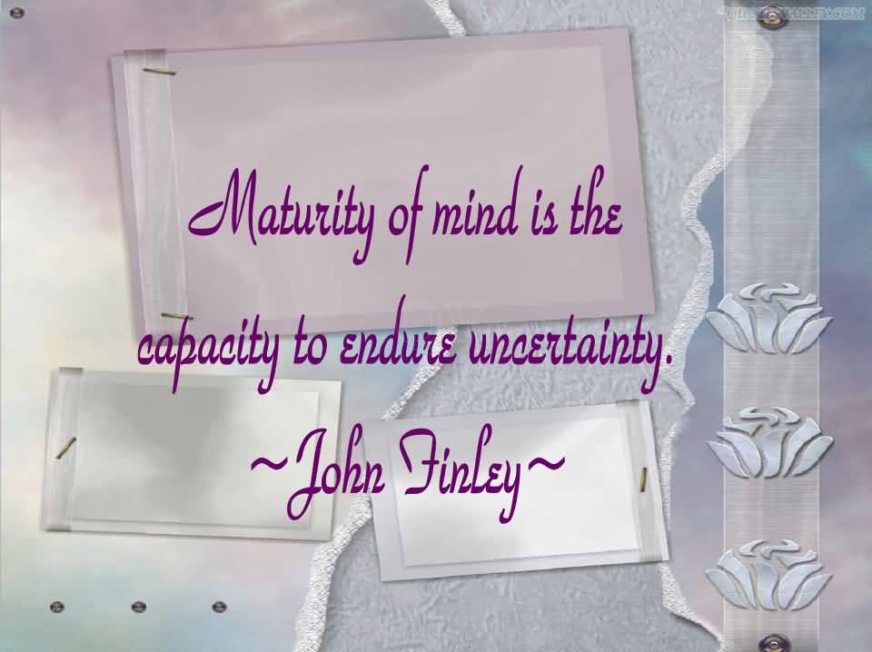 Motivational Quote on Maturity: Maturity is the capacity to endure uncertainty