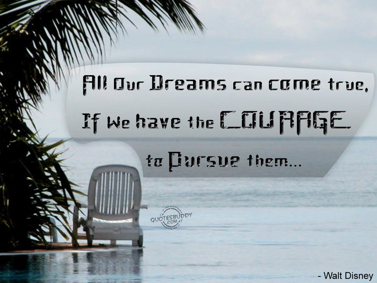 Motivational Quote on Dreams: All our dreams can come true if we have the courage