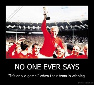 demotivation.us_NO-ONE-EVER-SAYS-Its-only-a-game-when-their-team-is-winning_136974186972
