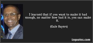 quote-i-learned-that-if-you-want-to-make-it-bad-enough-no-matter-how-bad-it-is-you-can-make-it-gale-sayers-163586
