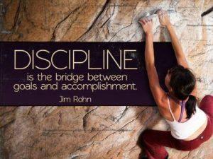 DISCIPLINE IS THE BRIDGE BETWEEN GOALS AND ACCOMPLISHMENT : JIM ROHN