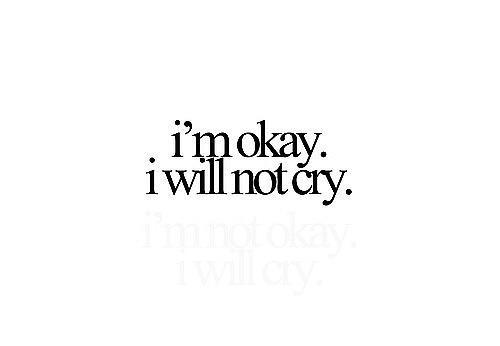 I AM OKAY. I WILL NOT CRY.