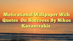 Motivational Wallpaper With Quotes  On Succeess By Nikos Kazantzakis