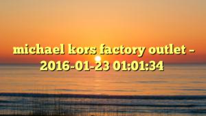 michael kors factory outlet – 2016-01-23 01:01:34