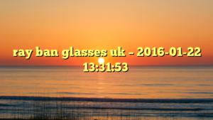 ray ban glasses uk – 2016-01-22 13:31:53