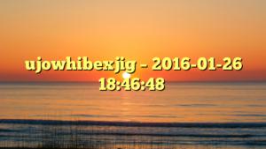 ujowhibexjig – 2016-01-26 18:46:48