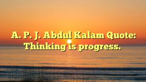 A. P. J. Abdul Kalam Quote: Thinking is progress.