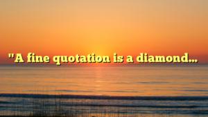 """A fine quotation is a diamond…"