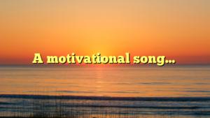 A motivational song…
