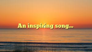 An inspiring song…