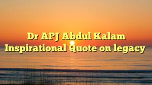 Dr APJ Abdul Kalam Inspirational Quote on legacy
