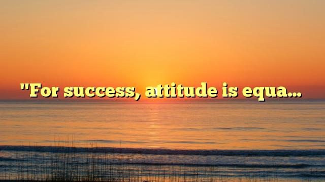 """""""For success, attitude is equa…"""