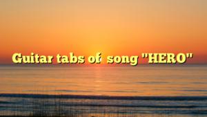 """Guitar tabs of  song """"HERO"""""""