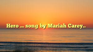 Hero … song by Mariah Carey..
