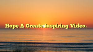Hope A Greate Inspiring Video.