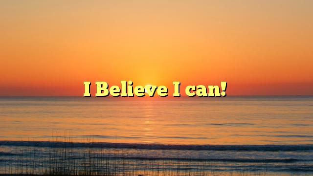 I Believe I can!