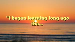 """""""I began learning long ago tha…"""