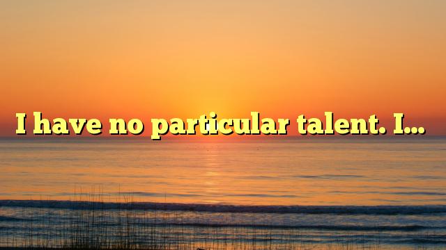 I have no particular talent. I…
