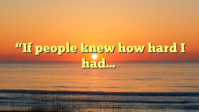 """If people knew how hard I had…"