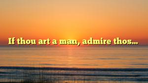 If thou art a man, admire thos…