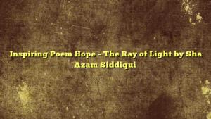 Inspiring Poem Hope – The Ray of Light by Sha Azam Siddiqui