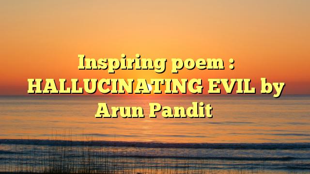 Inspiring poem : HALLUCINATING EVIL by Arun Pandit
