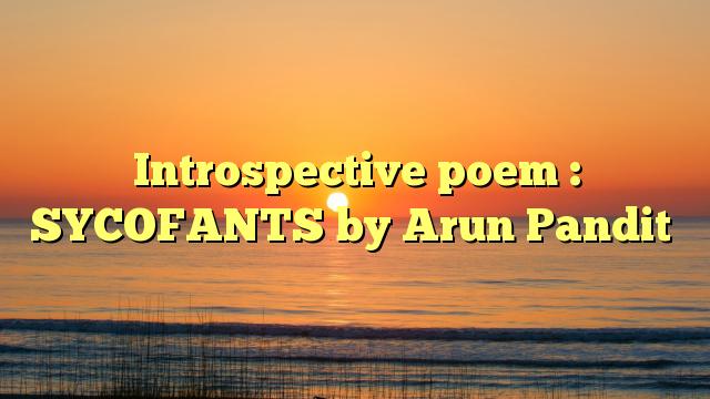 Introspective poem : SYCOFANTS by Arun Pandit