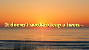 It doesn't work to leap a twen…