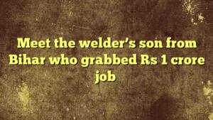 Meet the welder's son from Bihar who grabbed Rs 1 crore job