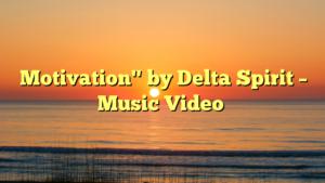 """Motivation"""" by Delta Spirit – Music Video"""