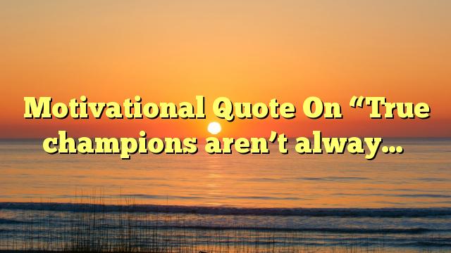 "Motivational Quote On ""True champions aren't alway…"