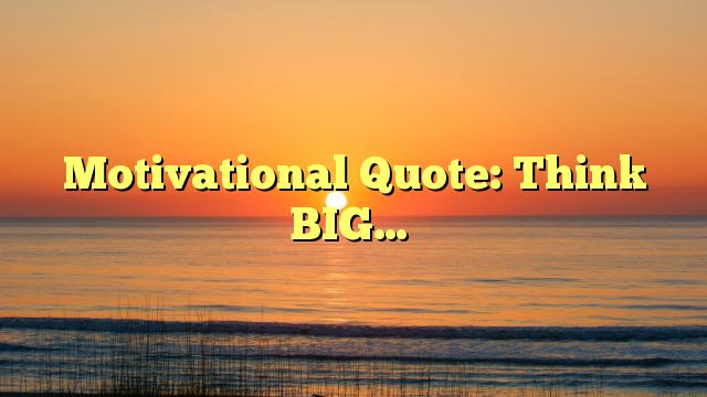 Motivational Quote: Think BIG…