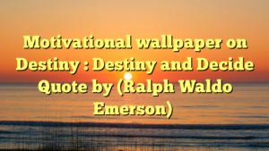 Motivational wallpaper on Destiny : Destiny and Decide Quote by (Ralph Waldo Emerson)