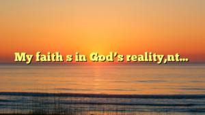 My faith s in God's reality,nt…