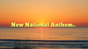 New National Anthem..