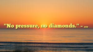 """No pressure, no diamonds."" – …"