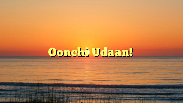 Oonchi Udaan!