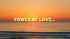 POWER OF LOVE…