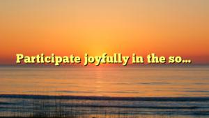 Participate joyfully in the so…