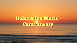Relaxation Music – Caravansary