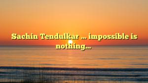 Sachin Tendulkar … impossible is nothing…