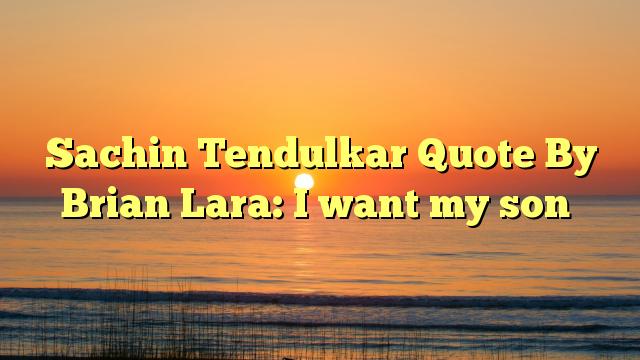 Sachin Tendulkar Quote By Brian Lara: I want my son