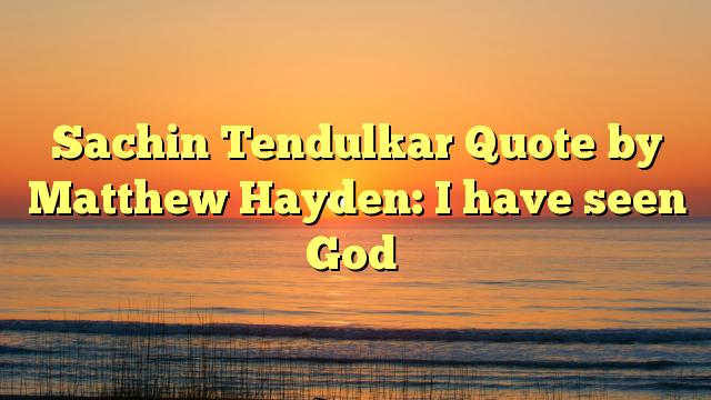 Sachin Tendulkar Quote by Matthew Hayden: I have seen God
