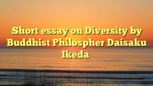 Short essay on Diversity by Buddhist Philospher Daisaku Ikeda