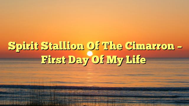 Spirit Stallion Of The Cimarron – First Day Of My Life
