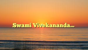 Swami Vivekananda…