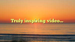 Truly inspiring video…