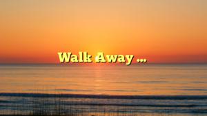 Walk Away …