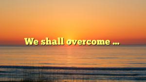 We shall overcome …